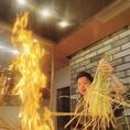 メラメラごうごうと大きな炎が立ち上る焼き場で作り上げられる藁焼きは、素材の魅力やうまみがギュッと凝縮されていて、ほろ苦く香ばしい香りがたまらない逸品です。しっかりと乾燥されて水分が抜けた藁は高温で燃えるため、食材をカラッと焼き上げることができるので美味しいんですよ。