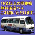 団体ご予約時無料送迎バスご利用頂けます。送迎地域については、ご予約時にお問い合わせください。バスの空き状況によってはご希望に添えない場合がございますことあらかじめご了承ください。