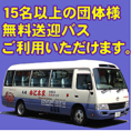団体ご予約時に無料送迎バスご利用頂けます。送迎地域については、ご予約時にお問い合わせください。バスの空車状況によってはご希望に添えない場合がございますので、お早めにご相談いただくことをおすすめしております。