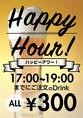 【HAPPY HOUR】17:00~19:00までにご注文のドリンクがぜーーんぶ!300円♪