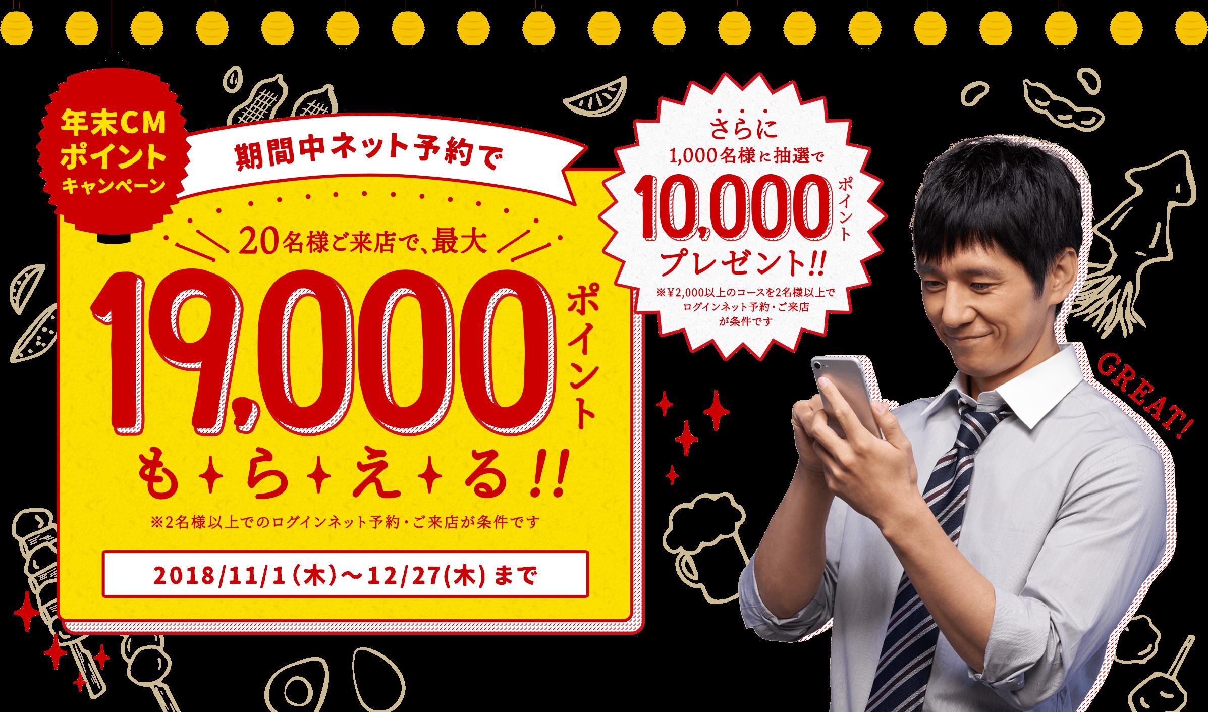 年末CMポイントキャンペーン 期間中ネット予約で 20名様ご来店で、最大19,000ポイントもらえる!! ※2名様以上でのログインネット予約・ご来店が条件です 2018/11/1(木)〜12/27(木)まで さらに1,000名様に抽選で10,000ポイントプレゼント!! ※¥2,000以上のコースを2名様以上でログインネット予約・ご来店が条件です