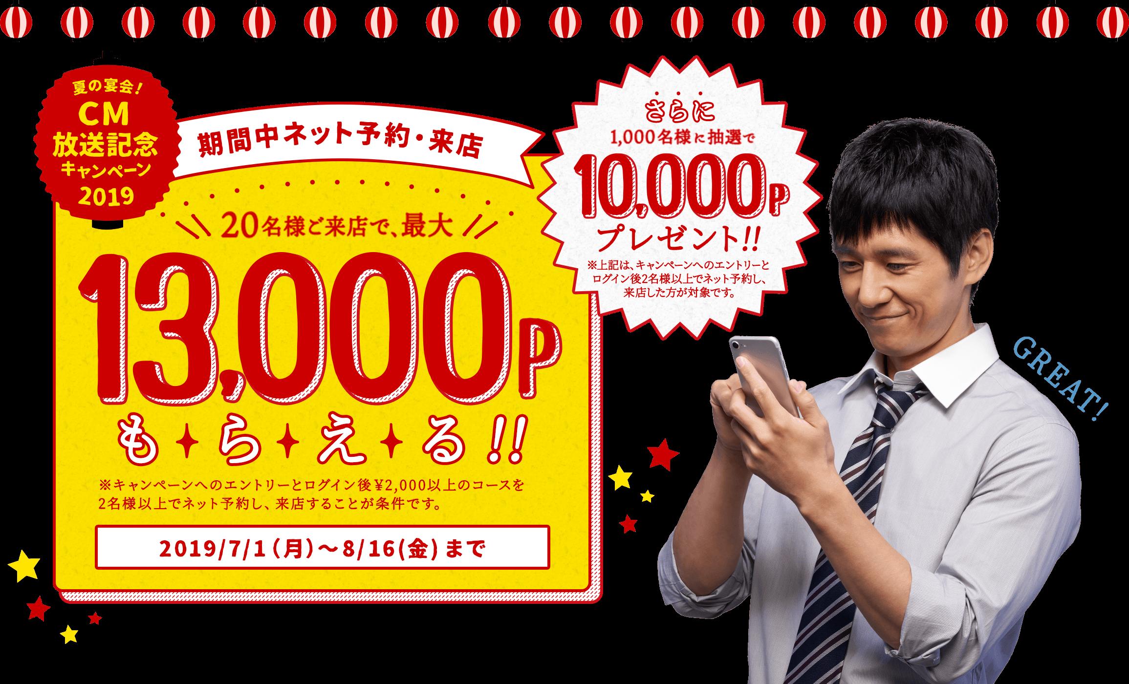 夏の宴会!CM放送記念キャンペーン2019 期間中ネット予約・来店 20名様ご来店で、最大13,000Pもらえる!! ※キャンペーンへのエントリーとログイン後¥2,000以上のコースを2名様以上でネット予約し、来店することが条件です。 2019/7/1(月)〜8/16(金)まで さらに1,000名様に抽選で10,000Pプレゼント!! ※上記は、キャンペーンへのエントリーとログイン後2名様以上でネット予約し、来店した方が対象です。