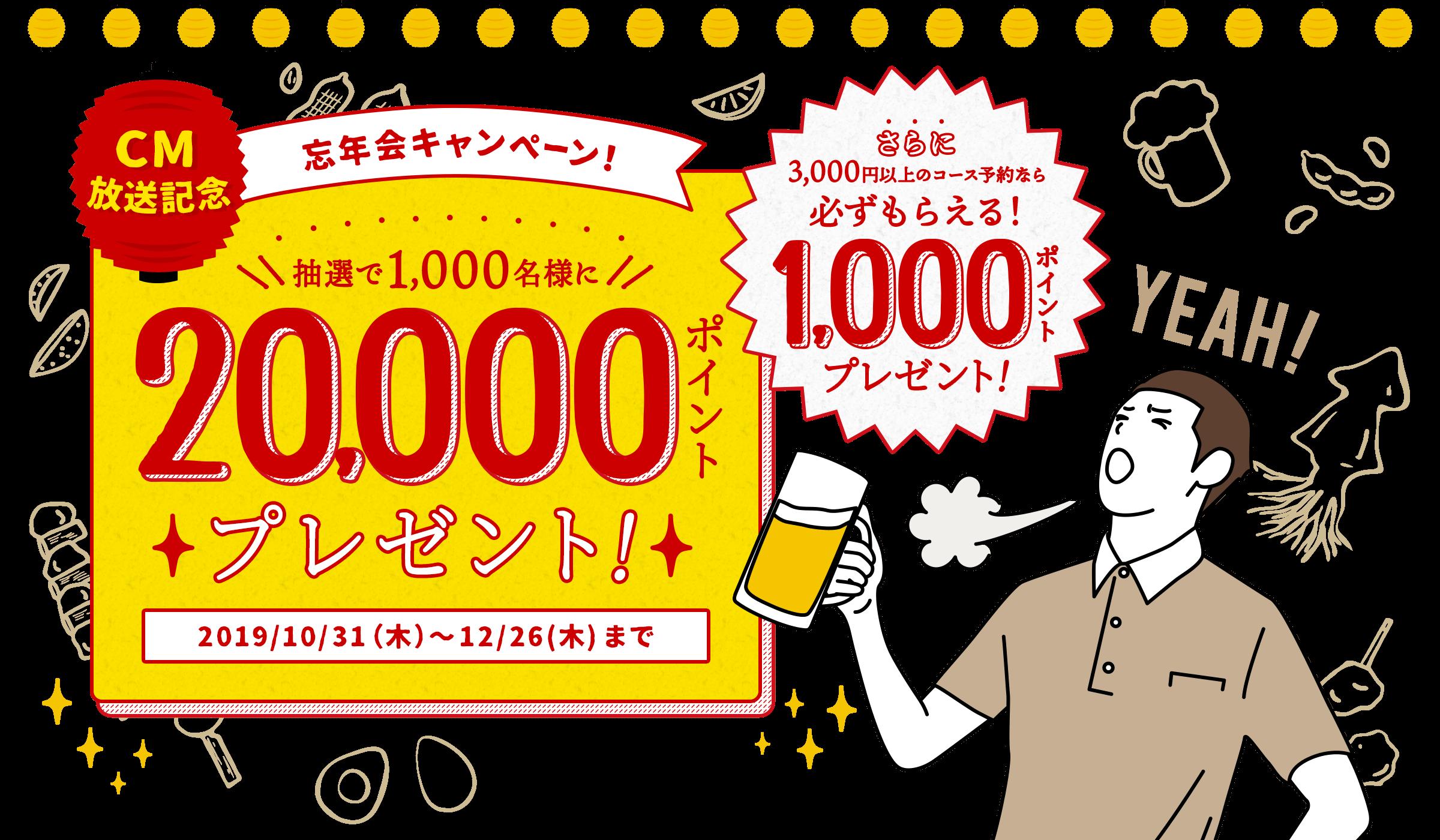 CM放送記念 忘年会キャンペーン! 抽選で1,000名様に20,000ポイントプレゼント! 2019/10/31(木)〜12/26(木)まで さらに3,000円以上のコース予約なら必ずもらえる!1,000ポイントプレゼント!